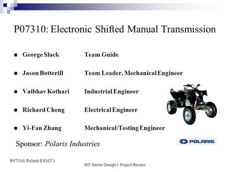 RIT Senior Design I, Project Review P07310: Electronic Shifted Manual Transmission George Slack Team Guide Jason BotterillTeam Leader, Mechanical Engineer.