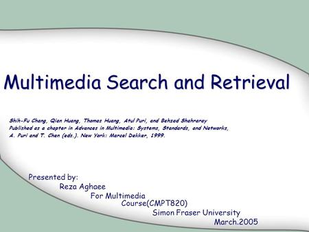 Multimedia Search and Retrieval Presented by: Reza Aghaee For Multimedia Course(CMPT820) Simon Fraser University March.2005 Shih-Fu Chang, Qian Huang,