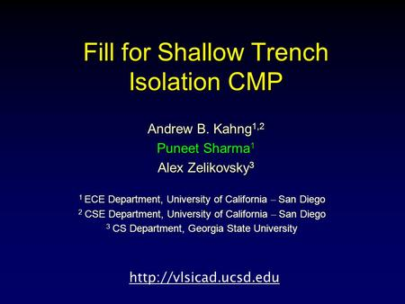 Fill for Shallow Trench Isolation CMP Andrew B. Kahng 1,2 Puneet Sharma 1 Alex Zelikovsky 3 1 ECE Department, University of California – San Diego 2 CSE.