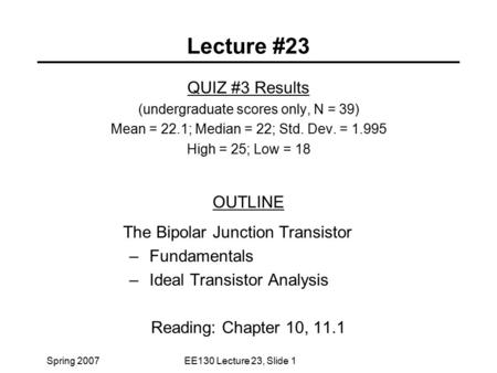 Spring 2007EE130 Lecture 23, Slide 1 Lecture #23 QUIZ #3 Results (undergraduate scores only, N = 39) Mean = 22.1; Median = 22; Std. Dev. = 1.995 High =