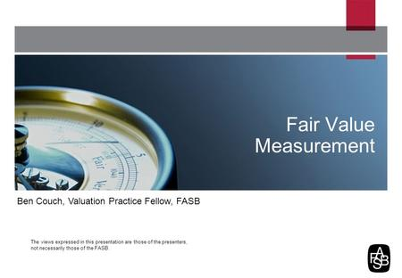 The views expressed in this presentation are those of the presenters, not necessarily those of the FASB. Fair Value Measurement Ben Couch, Valuation Practice.