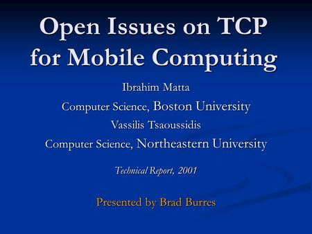 Open Issues on TCP for Mobile Computing Ibrahim Matta Computer Science, Boston University Vassilis Tsaoussidis Computer Science, Northeastern University.