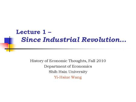 Lecture 1 – Since Industrial Revolution… History of Economic Thoughts, Fall 2010 Department of Economics Shih Hsin University Yi-Hsiue Wang.