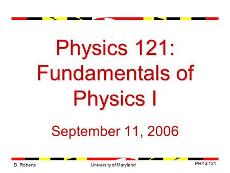 D. Roberts PHYS 121 University of Maryland Physics 121: Fundamentals of Physics I September 11, 2006.