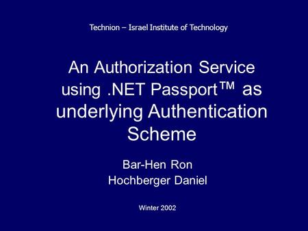 An Authorization Service using.NET Passport ™ as underlying Authentication Scheme Bar-Hen Ron Hochberger Daniel Winter 2002 Technion – Israel Institute.