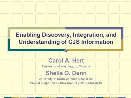 Enabling Discovery, Integration, and Understanding of CJS Information Carol A. Hert University of Washington, Tacoma Sheila O. Denn University of North.