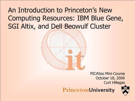 An Introduction to Princeton's New Computing Resources: IBM Blue Gene, SGI Altix, and Dell Beowulf Cluster PICASso Mini-Course October 18, 2006 Curt Hillegas.