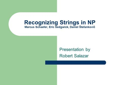 Recognizing Strings in NP Marcus Schaefer, Eric Sedgwick, Daniel Štefankovič Presentation by Robert Salazar.