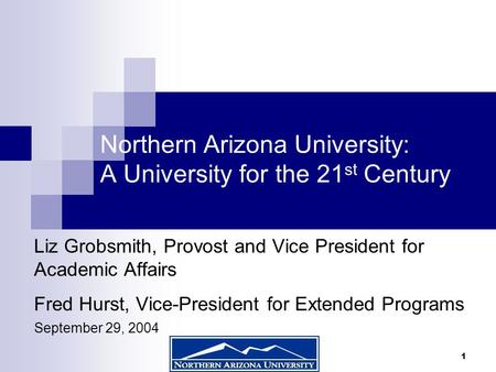 1 Northern Arizona University: A University for the 21 st Century Liz Grobsmith, Provost and Vice President for Academic Affairs Fred Hurst, Vice-President.