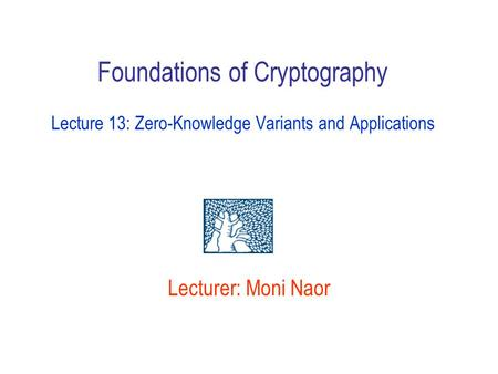 Foundations of Cryptography Lecture 13: Zero-Knowledge Variants and Applications Lecturer: Moni Naor.