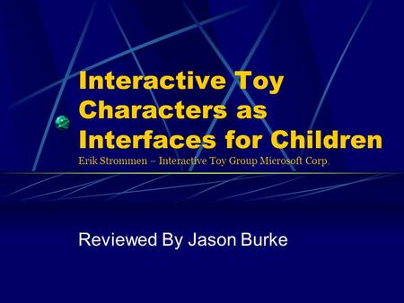 Interactive Toy Characters as Interfaces for Children Erik Strommen – Interactive Toy Group Microsoft Corp. Reviewed By Jason Burke.