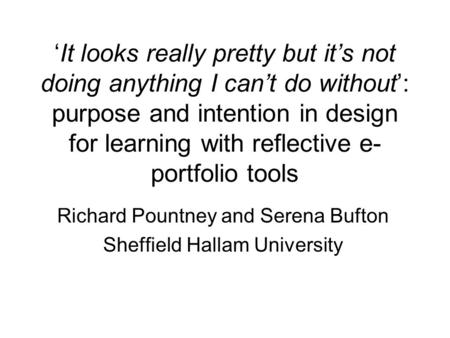 'It looks really pretty but it's not doing anything I can't do without': purpose and intention in design for learning with reflective e- portfolio tools.