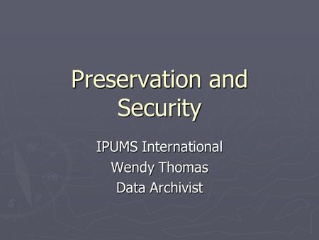 Preservation and Security IPUMS International Wendy Thomas Data Archivist.