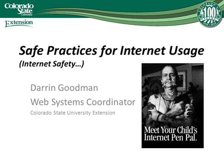 Safe Practices for Internet Usage (Internet Safety…) Darrin Goodman Web Systems Coordinator Colorado State University Extension.
