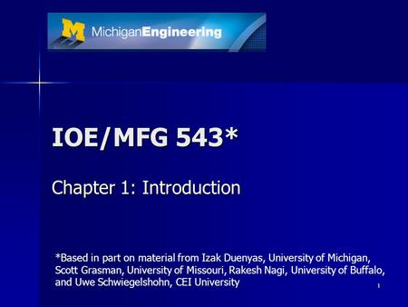 1 IOE/MFG 543* Chapter 1: Introduction *Based in part on material from Izak Duenyas, University of Michigan, Scott Grasman, University of Missouri, Rakesh.