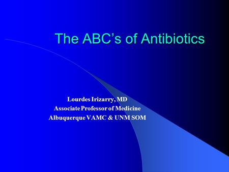 The ABC's of Antibiotics Lourdes Irizarry, MD Associate Professor of Medicine Albuquerque VAMC & UNM SOM.