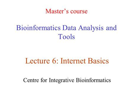 Master's course Bioinformatics Data Analysis and Tools Lecture 6: Internet Basics Centre for Integrative Bioinformatics.