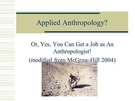Applied Anthropology? Or, Yes, You Can Get a Job as An Anthropologist! (modified from McGraw-Hill 2004)