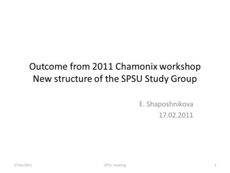 Outcome from 2011 Chamonix workshop New structure of the SPSU Study Group E. Shaposhnikova 17.02.2011 17/02/20111SPSU meeting.
