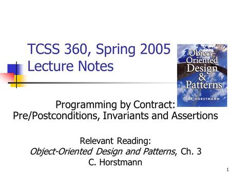 1 TCSS 360, Spring 2005 Lecture Notes Programming by Contract: Pre/Postconditions, Invariants and Assertions Relevant Reading: Object-Oriented Design and.