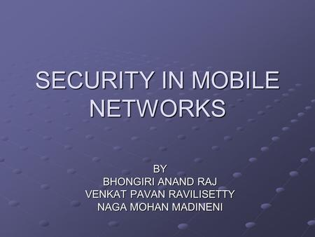 SECURITY IN MOBILE NETWORKS BY BHONGIRI ANAND RAJ VENKAT PAVAN RAVILISETTY NAGA MOHAN MADINENI.