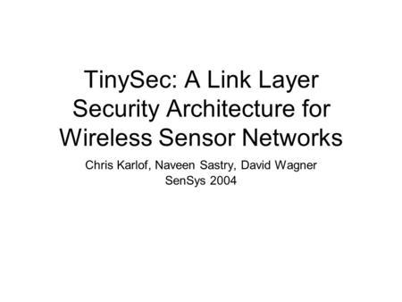 TinySec: A Link Layer Security Architecture for Wireless Sensor Networks Chris Karlof, Naveen Sastry, David Wagner SenSys 2004.