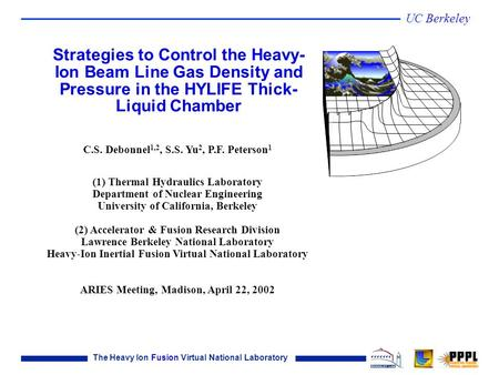 The Heavy Ion Fusion Virtual National Laboratory UC Berkeley C.S. Debonnel 1,2, S.S. Yu 2, P.F. Peterson 1 (1) Thermal Hydraulics Laboratory Department.