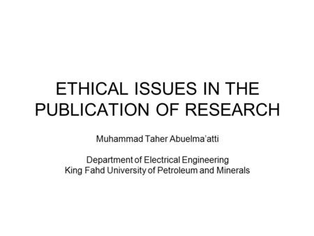 ETHICAL ISSUES IN THE PUBLICATION OF RESEARCH Muhammad Taher Abuelma'atti Department of Electrical Engineering King Fahd University of Petroleum and Minerals.