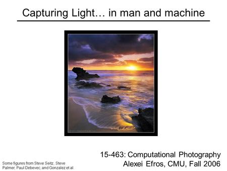 Capturing Light… in man and machine 15-463: Computational Photography Alexei Efros, CMU, Fall 2006 Some figures from Steve Seitz, Steve Palmer, Paul Debevec,