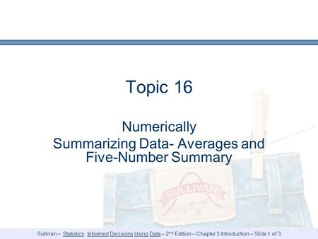 Sullivan – Statistics: Informed Decisions Using Data – 2 nd Edition – Chapter 3 Introduction – Slide 1 of 3 Topic 16 Numerically Summarizing Data- Averages.