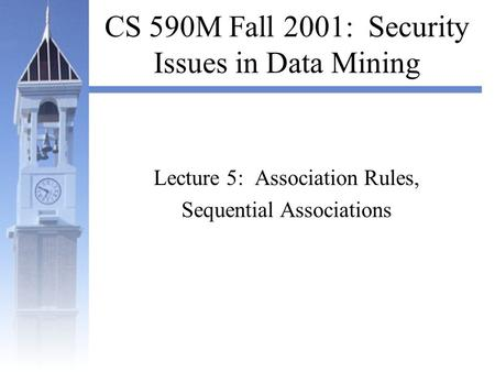 CS 590M Fall 2001: Security Issues in Data Mining Lecture 5: Association Rules, Sequential Associations.