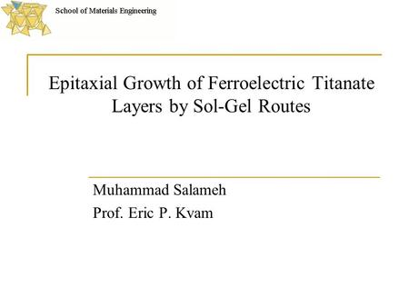 Epitaxial Growth of Ferroelectric Titanate Layers by Sol-Gel Routes Muhammad Salameh Prof. Eric P. Kvam.