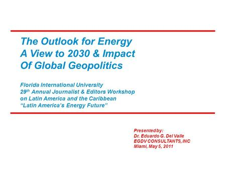 The Outlook for Energy A View to 2030 & Impact Of Global Geopolitics Presented by: Dr. Eduardo G. Del Valle EGDV CONSULTANTS, INC Miami, May 5, 2011 Florida.