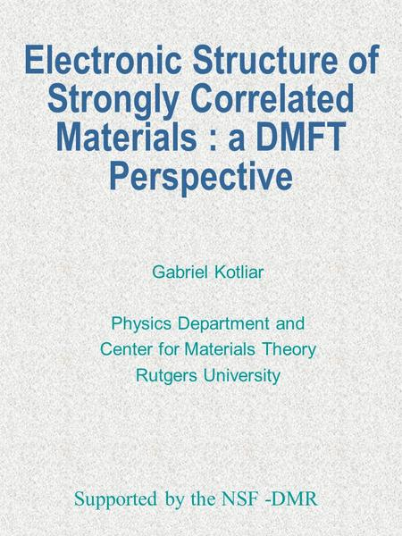 Electronic Structure of Strongly Correlated Materials : a DMFT Perspective Gabriel Kotliar Physics Department and Center for Materials Theory Rutgers University.
