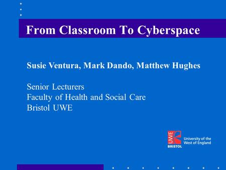 From Classroom To Cyberspace Susie Ventura, Mark Dando, Matthew Hughes Senior Lecturers Faculty of Health and Social Care Bristol UWE.