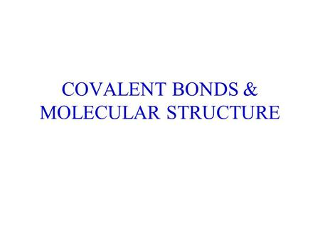 COVALENT BONDS & MOLECULAR STRUCTURE. CHEMICAL BONDS Form between atoms resulting in molecules (covalent bonds, sharing of electrons). Form between ions.