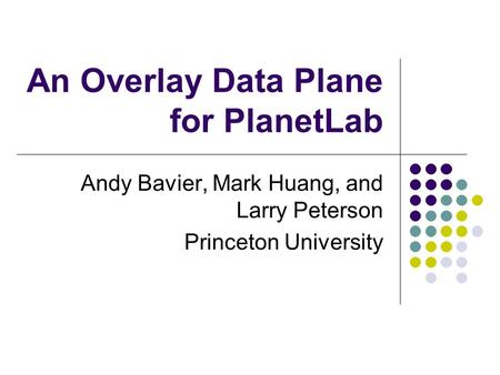 An Overlay Data Plane for PlanetLab Andy Bavier, Mark Huang, and Larry Peterson Princeton University.