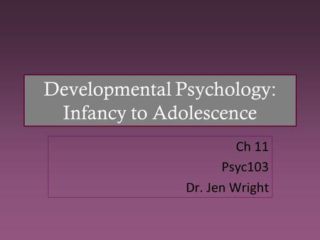 Developmental Psychology: Infancy to Adolescence Ch 11 Psyc103 Dr. Jen Wright.