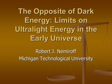 The Opposite of Dark Energy: Limits on Ultralight Energy in the Early Universe Robert J. Nemiroff Michigan Technological University.
