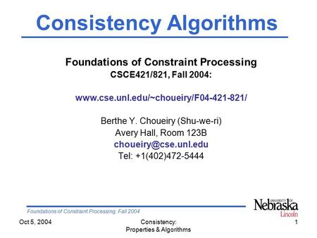 Foundations of Constraint Processing, Fall 2004 Oct 5, 2004Consistency: Properties & Algorithms 1 Foundations of Constraint Processing CSCE421/821, Fall.