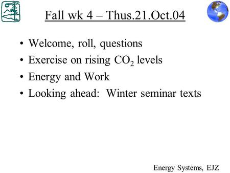 Fall wk 4 – Thus.21.Oct.04 Welcome, roll, questions Exercise on rising CO 2 levels Energy and Work Looking ahead: Winter seminar texts Energy Systems,