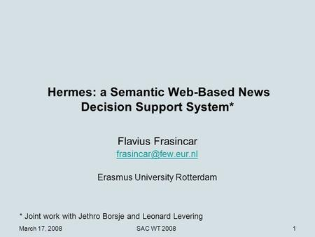 March 17, 2008SAC WT 20081 Hermes: a Semantic Web-Based News Decision Support System* Flavius Frasincar Erasmus University Rotterdam.