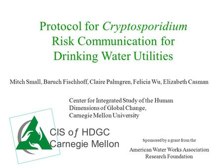 Protocol for Cryptosporidium Risk Communication for Drinking Water Utilities Mitch Small, Baruch Fischhoff, Claire Palmgren, Felicia Wu, Elizabeth Casman.