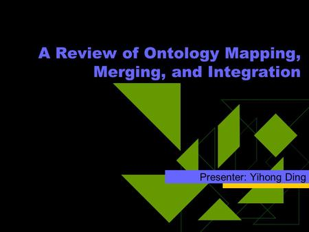 A Review of Ontology Mapping, Merging, and Integration Presenter: Yihong Ding.