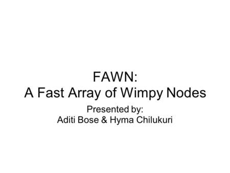 FAWN: A Fast Array of Wimpy Nodes Presented by: Aditi Bose & Hyma Chilukuri.