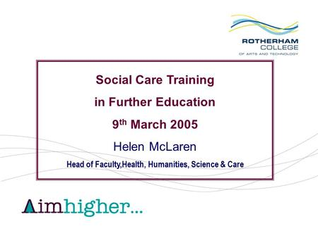 Social Care Training in Further Education 9 th March 2005 Helen McLaren Head of Faculty,Health, Humanities, Science & Care.