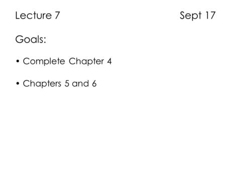 Lecture 7 Sept 17 Goals: Complete Chapter 4 Chapters 5 and 6.