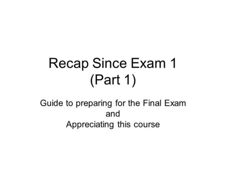 Recap Since Exam 1 (Part 1) Guide to preparing for the Final Exam and Appreciating this course.