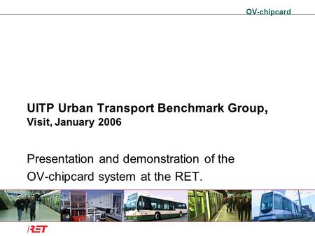OV-chipcard UITP Urban Transport Benchmark Group, Visit, January 2006 Presentation and demonstration of the OV-chipcard system at the RET.