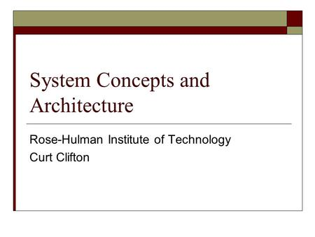 System Concepts and Architecture Rose-Hulman Institute of Technology Curt Clifton.